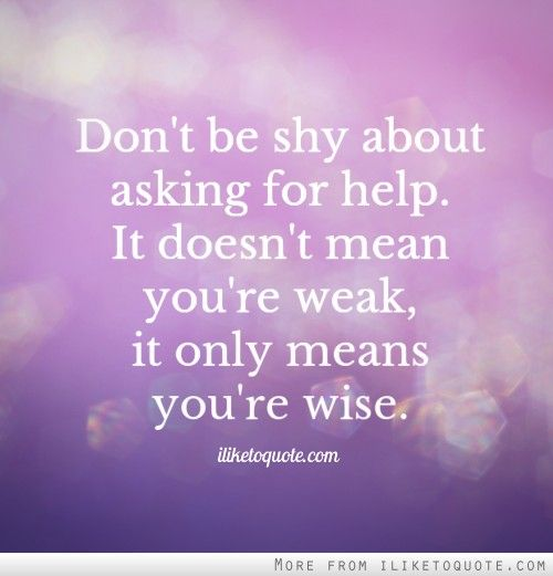 Dont Be Shy About Asking For Help It Doesnt Mean Youre Weak It