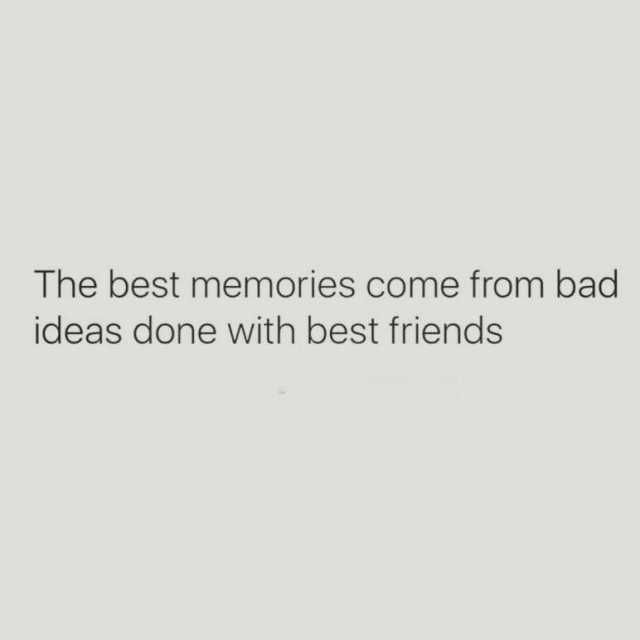 The Best Memories Come From Bad Ideas Done With Best Friends Daily Lol Pics Good Memories Quotes Best Memories Memories Quotes