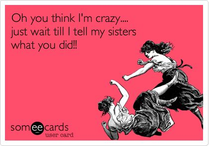 Don\'t mess with my sister people!!! That includes my friends ...