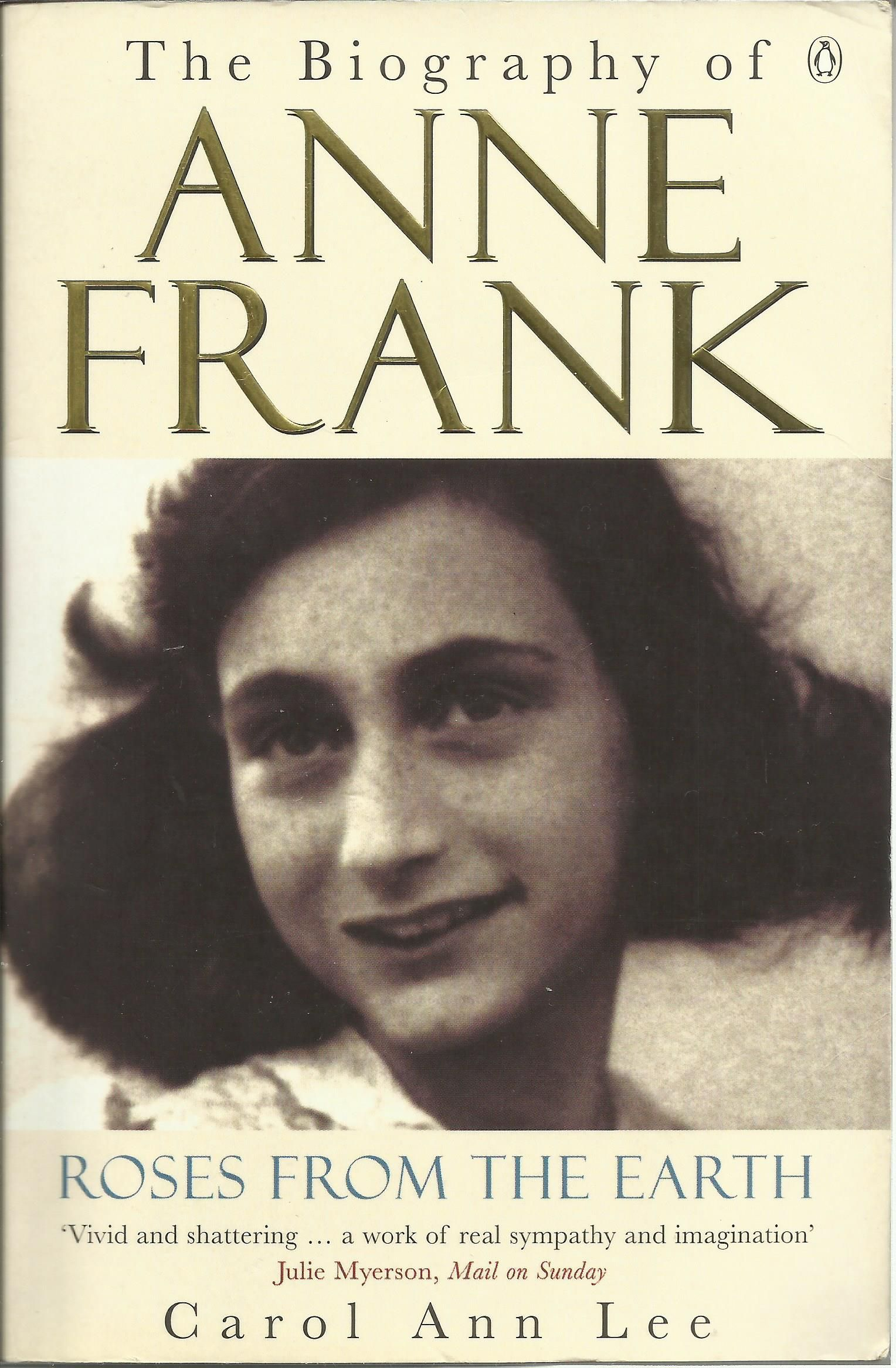 ROSES FROM THE EARTH: The Biography of Anne Frank, By Carol Ann Lee. 'Very readable - compulsively so, at times, as the appalling drama of the events described unfolds with novelistic tension... what emerges...is a fuller, more accurate portrait of Anne herself... a portrait, too, that puts an individual ordeal in its social, political and historical context' Martyn Bedford, New Statesman. ISBN: 0-14-027628-9