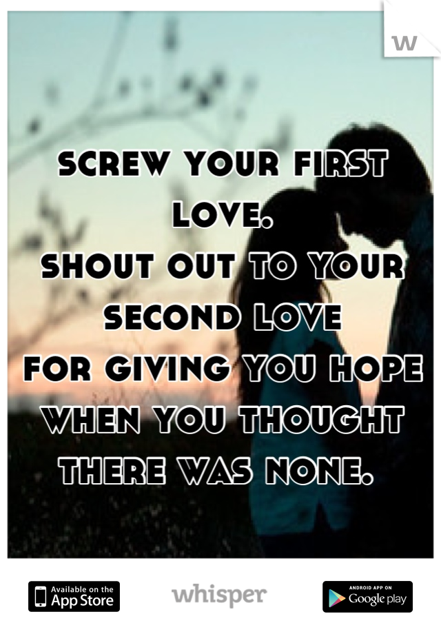 Second Love Quotes Extraordinary Screw Your First Love Shout Out To Your Second Love For Giving You