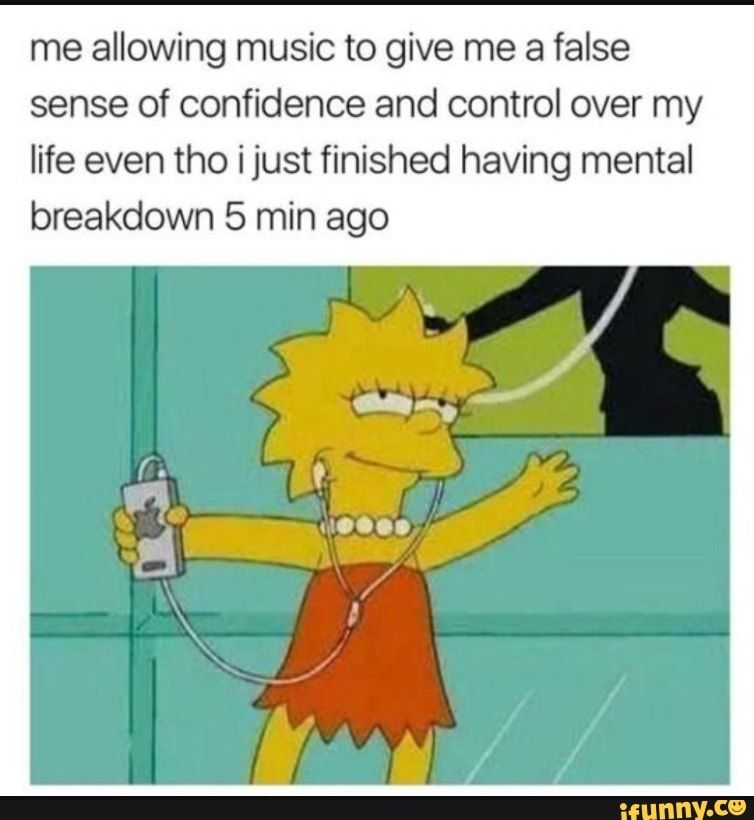 Me allowing music to give me a false sense of confidence and control over my life even tho ijust finished having mental breakdown 5 min ago - )