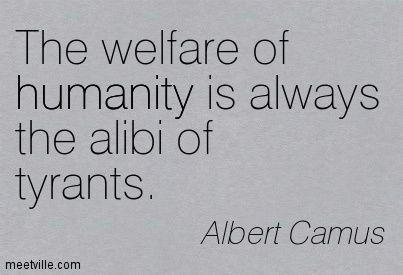 The welfare of humanity is always the alibi of tyrants. Albert Camus
