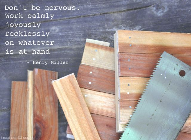 Don't be nervous. Work calmly, joyously, recklessly, on whatever is at hand.  ~ Henry Miller