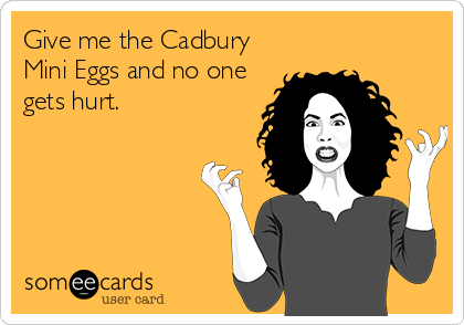 09a3e06e950862b29e31c2462e8e693e give me the cadbury mini eggs and no one gets hurt laughter is