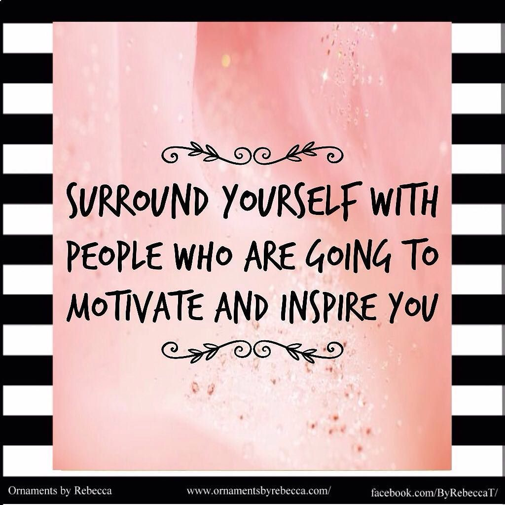 Surround yourself with people who are going to motivate and inspire you. #OrnamentsByRebecca #motivation