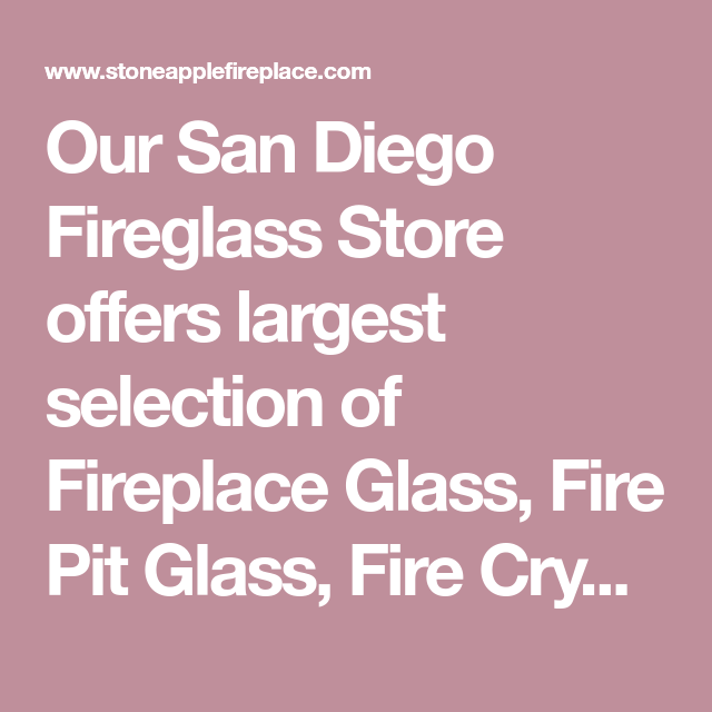 Our San Diego Fireglass Store Offers Largest Selection Of
