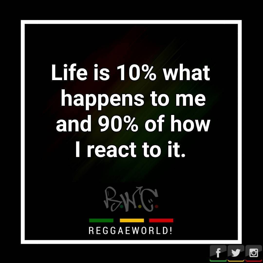 Life is 10% what happens to me and 90% of how I react to it.