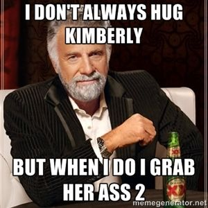 09af67717eee565b079499b32eadf669 i don't always hug kimberly but when i do i grab her ass 2 the