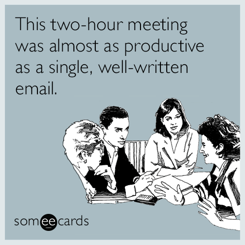 This Two Hour Meeting Was Almost As Productive As A Single Well Written Email Work Quotes Funny Snarky Quotes Work Humor