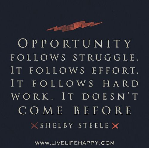 Opportunity Follows Struggle It Follows Effort It Follows Hard Work It Doesn T Come B Life Quotes Tumblr Happy Life Quotes To Live By Life Quotes To Live By
