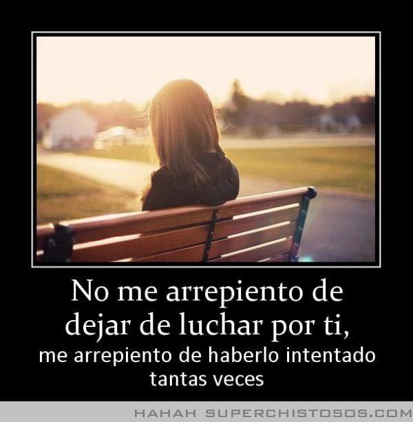 No me arrepiento de dejar de luchar por ti, me arrepiento de haberlo intentado tantas veces. #frases