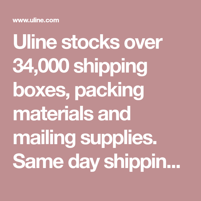 Uline Stocks Over 34,000 Shipping Boxes, Packing Materials