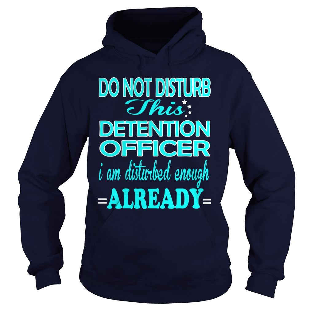 DETENTION OFFICER Do Not Disturb I Am Disturbed Enough Already T-Shirts, Hoodies. SHOPPING NOW ==► https://www.sunfrog.com/LifeStyle/DETENTION-OFFICER-DISTURB-Navy-Blue-Hoodie.html?41382