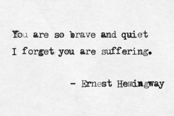 """You are so brave and quiet i forget you are suffering"" -Ernest Hemingway"