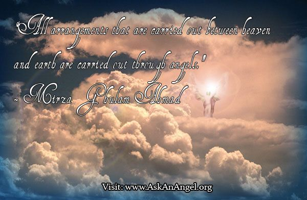 "More inspirational quotes at www.twitter.com/AskAnAngel and www.AskAnAngel.org  ""All arrangements that are carried out between heaven and earth are carried out through angels.""  - Mirza Ghulam Ahmad"