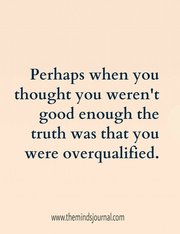 Truth Was You Were Over Qualified Quotes Quotes Inspirational