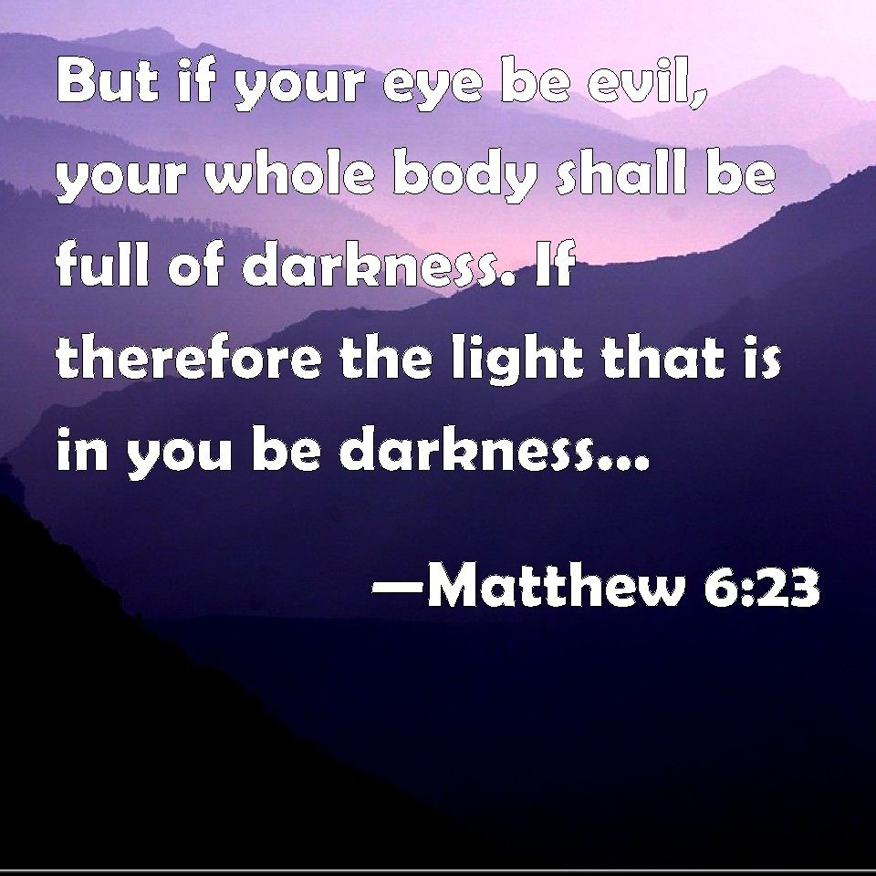 Matthew 6:23 But if your eye be evil, your whole body shall be full of  darkness. If therefore the light that is in you be darkness, ho… | Evil,  Body, Words of jesus