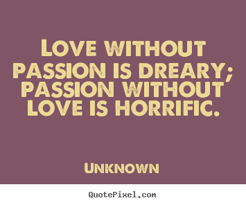 Love Quotes Love Without Passion Is Dreary Passion Without Love Is Horrific Love Quotes Passion Quotes