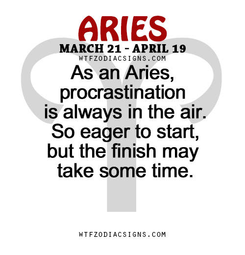 As an Aries, procrastination is always in the air. So