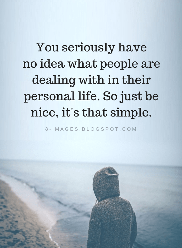 Quotes You Seriously Have No Idea What People Are Dealing With In Their Personal Life So Just Be Nice It S That Simpl Words Quotes Best Quotes Amazing Quotes
