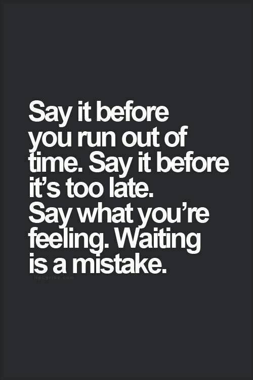 say it before you run out of time waiting is a mistake words