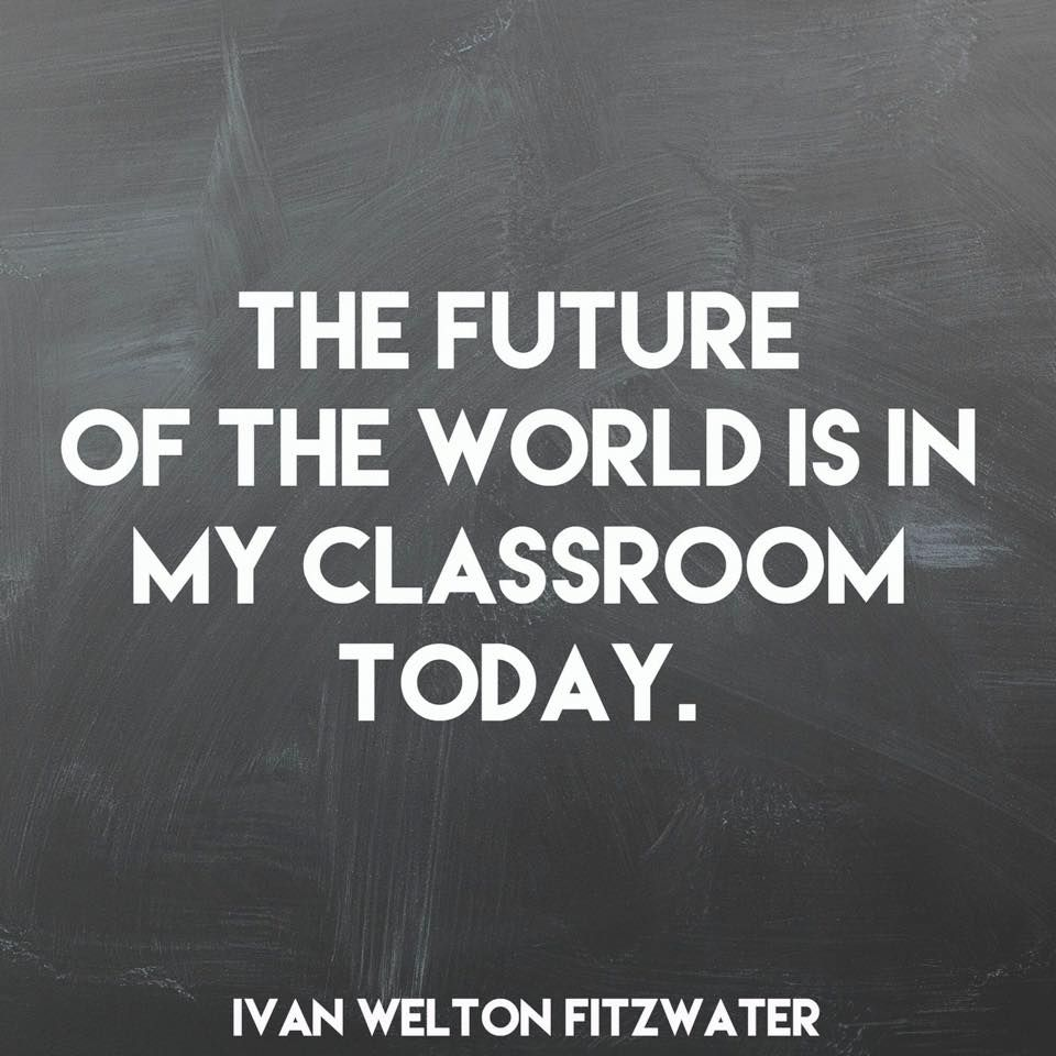 The future of the world is in your classroom today. #TeacherTruth