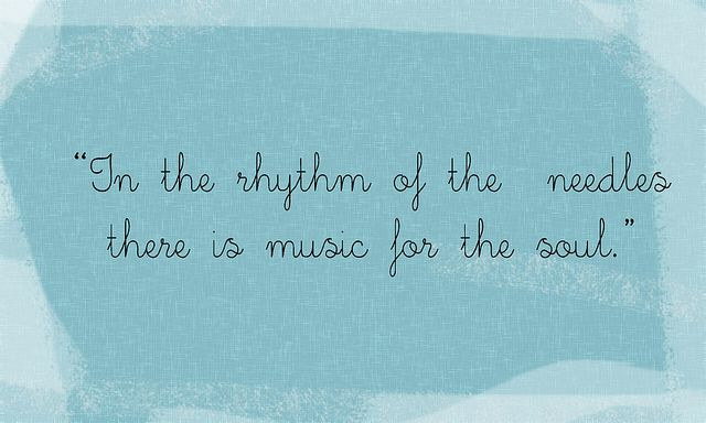 14c07525e In the rhythm of the needles there is music for the soul. Knitting quote by  ciami81, via Flickr