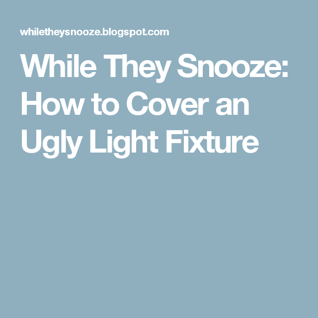 While They Snooze: How to Cover an Ugly Light Fixture