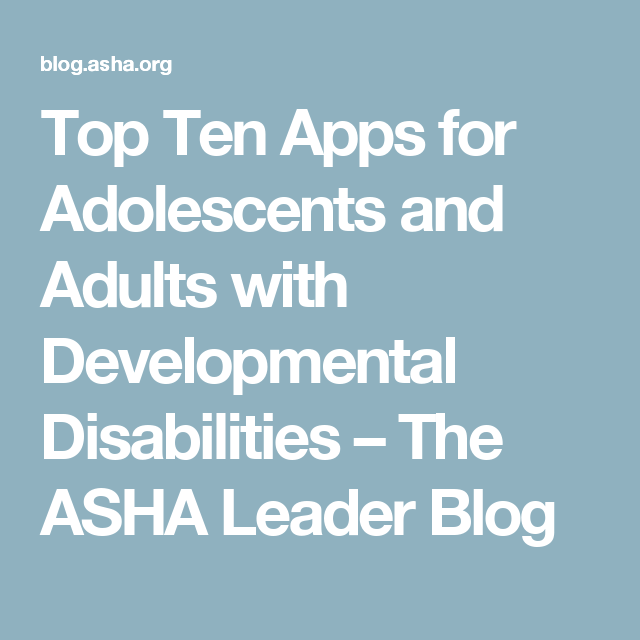 Top Ten Apps for Adolescents and Adults with Developmental Disabilities – The ASHA Leader Blog