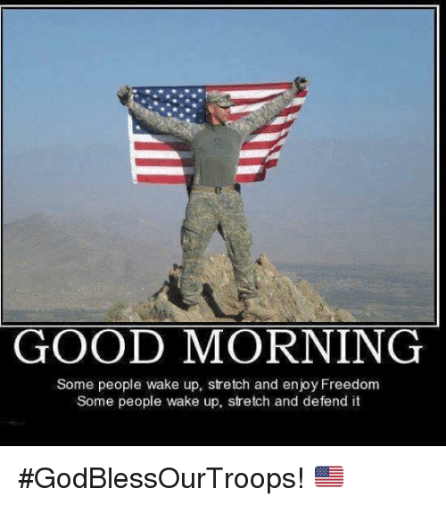 Memes Ups And Good Morning Good Morning Some People Wake Up Stretch And Enjoy Freedom Some People Wak I Love America America Remember Everyone Deployed