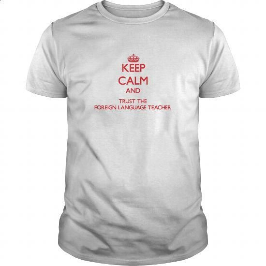 Keep Calm and Trust the Foreign Language Teacher #hoodie #Tshirt. PURCHASE NOW => https://www.sunfrog.com/Jobs/Keep-Calm-and-Trust-the-Foreign-Language-Teacher-White-Guys.html?id=60505
