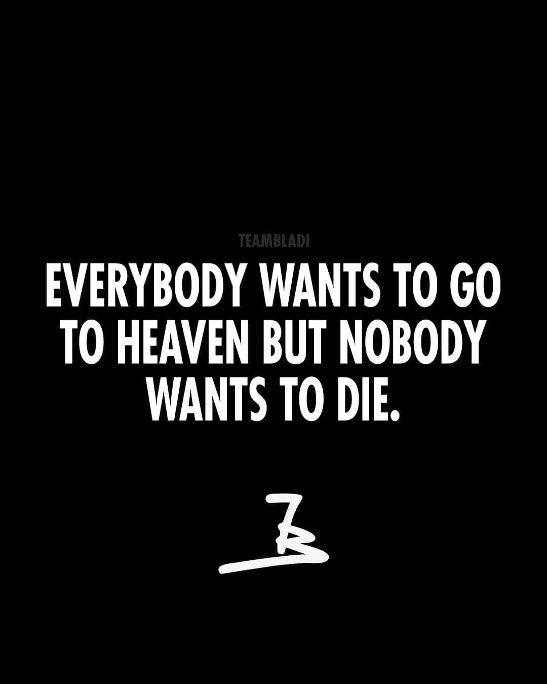 Everybody Wants To Go To Heaven But Nobody Wants To Die Don T Be Such A Person Go All In Life Is Hard Quotes Hard Quotes Best Motivational Quotes