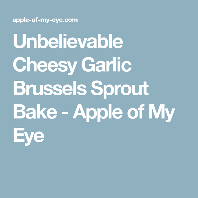 Unbelievable Cheesy Garlic Brussels Sprout Bake - Apple of My Eye
