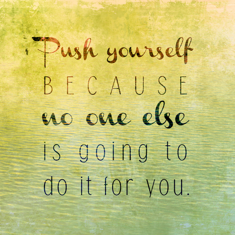 Inspirational Quotes Push Yourself Because No One Else Is Going To