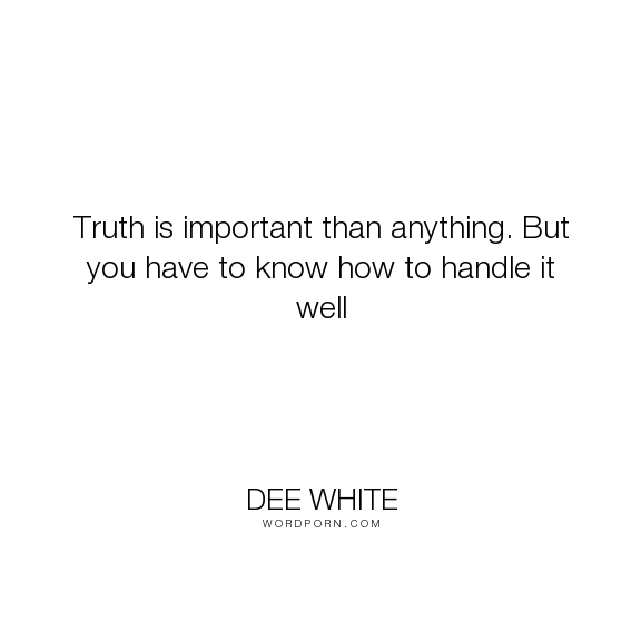 """Dee White - """"Truth is important than anything. But you have to know how to handle it well"""". truth"""