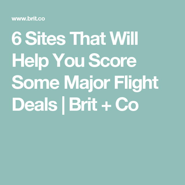 6 Sites That Will Help You Score Some Major Flight Deals | Brit + Co