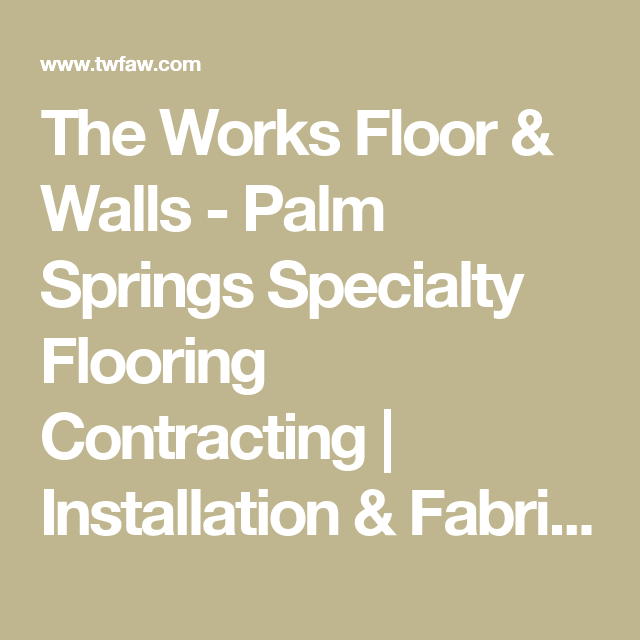 The Works Floor & Walls - Palm Springs Specialty Flooring Contracting | Installation & Fabrication | Palm Springs - Coachella Valley