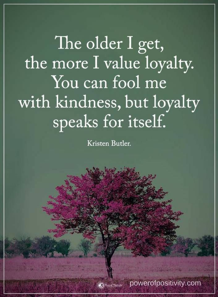 Quotes The Older I Get The More I Value Loyalty You Can Fool Me With Kindness But Loyalty Speaks For Loyalty Quotes Speak Quotes Inspiring Quotes About Life