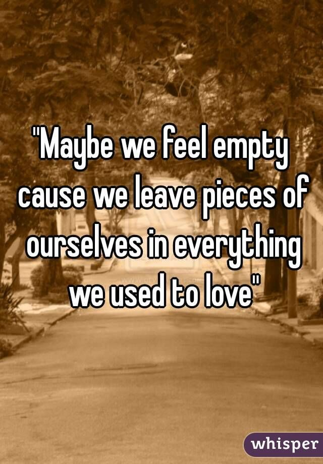 maybe we feel empty because we leave pieces of us in ...