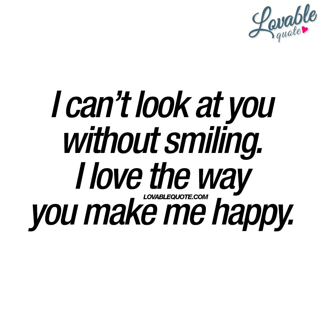 What Makes You Happy Quotes I Can't Look At You Without Smilingi Love The Way You Make Me