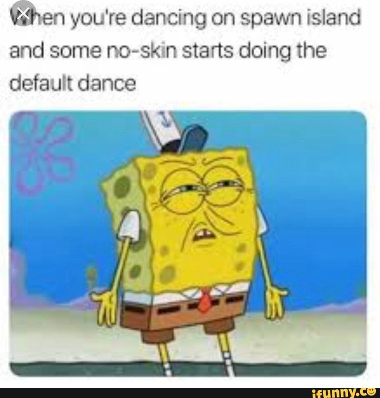 N You Re Dancing On Spawn Island And Some No Skin Starts Doing The Default Dance Ifunny Funny Spongebob Memes Spongebob Memes Funny Gif