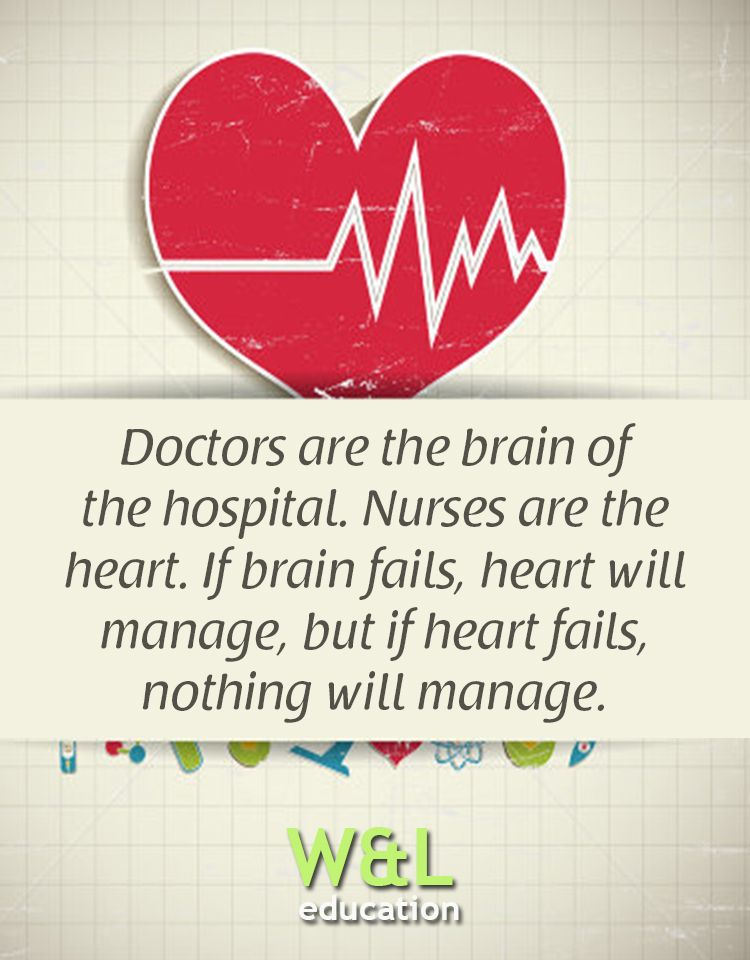 74902637 Doctors are the brain of the hospital. Nurses are the heart. If brain  fails, heart will manage, but if heart fails, nothing will manage.