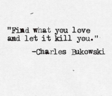 Find What You Love And Let It Kill You Charles Bukowski Quotes Cool Words Quotes About Everything