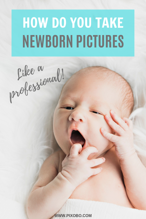 Newborn Photography: How Do You Take Newborn Pictures like a