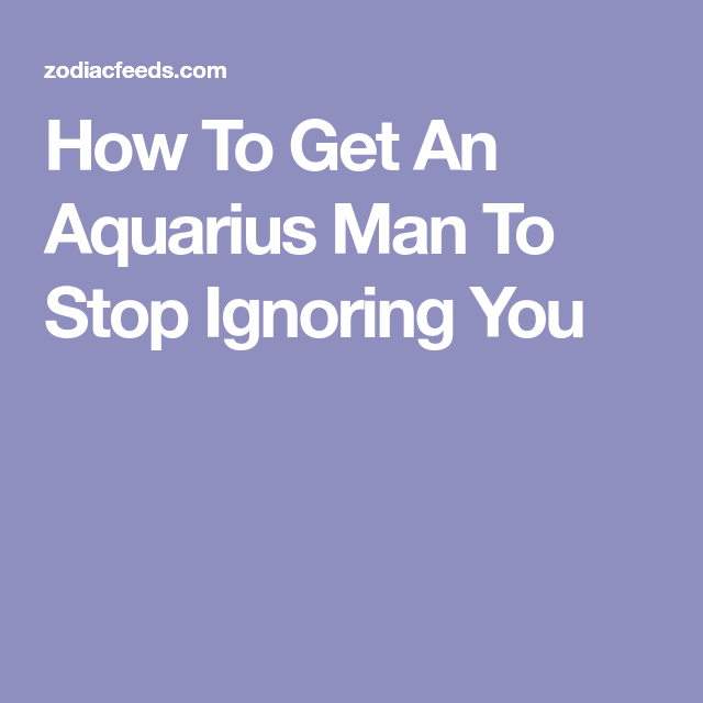 Really. what to do when an aries man ignores you very