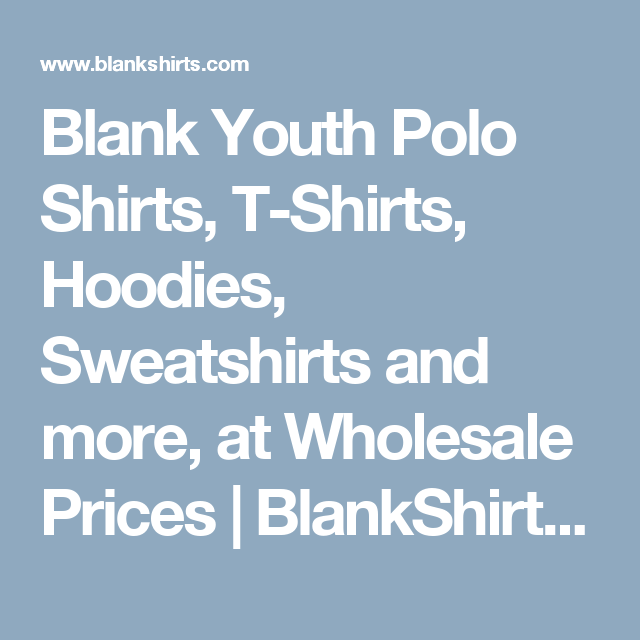 Blank Youth Polo Shirts, T-Shirts, Hoodies, Sweatshirts and more, at Wholesale Prices | BlankShirts.com