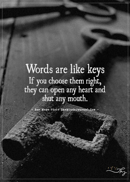 Words are like keys If you choose them right, they can open any heart