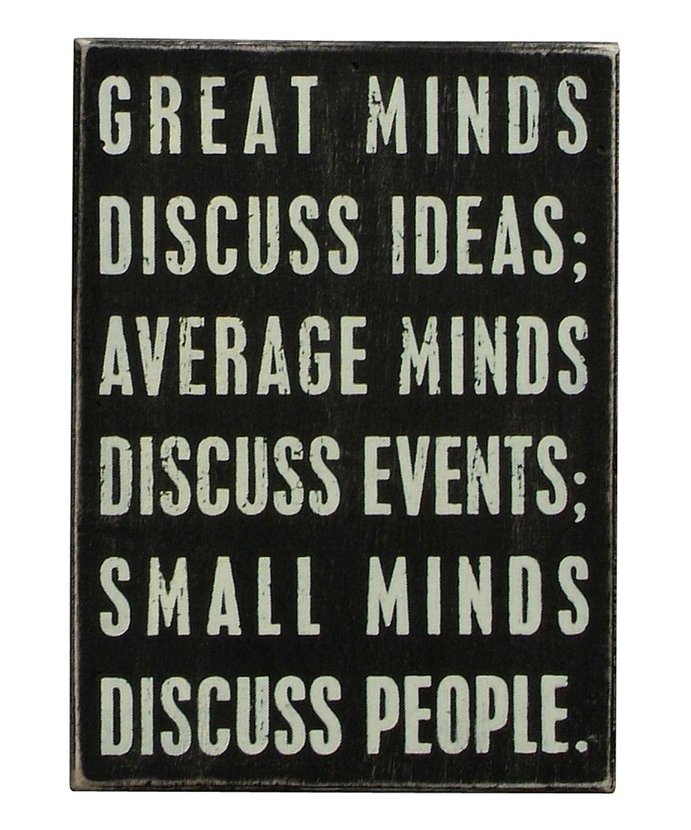 Great minds discuss ideas, average minds discuss events, small minds discuss people. AMEN TO THAT!