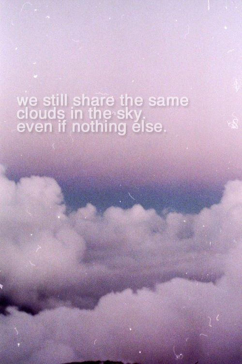 We Still Share The Same Clouds In The Sky Even If Nothing Else